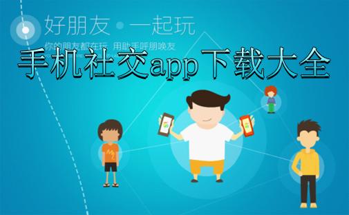 手机社交app_手机社交app下载大全_手机社交软件排行榜