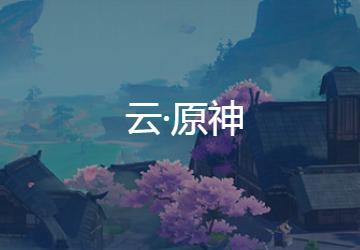 云原神下载_原神云游戏_云原神pc版/安卓版/ios